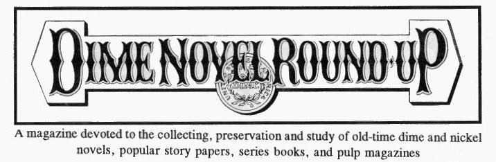 Dime Novel Round-Up -  a magazine devoted to the collecting, preservation and study of dime novels, story papers, series books, and pulp magazines
